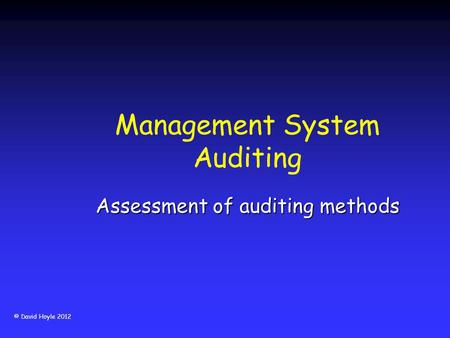 © David Hoyle 2012 Management System Auditing Assessment of auditing methods.