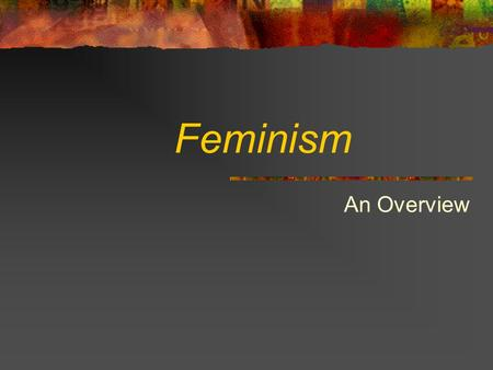 "Feminism An Overview What is Feminism? "" Feminism is about the oppression of women by men "" – Barbara Goodwin Feminism aims to advance the social role."