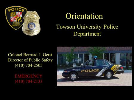 Orientation Towson University Police Department Colonel Bernard J. Gerst Director of Public Safety (410) 704-2505 EMERGENCY (410) 704-2133.