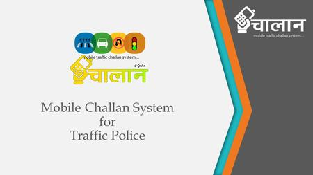 Mobile Challan System for Traffic Police. About mChallan system is a palm top based application mainly device for Traffic Police Application can be accessed.