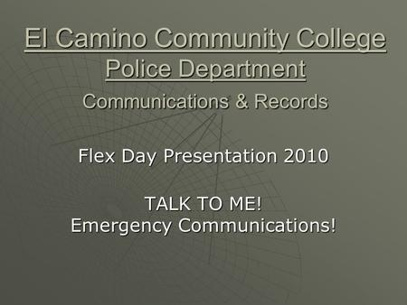 El Camino Community College Police Department Communications & Records Flex Day Presentation 2010 TALK TO ME! Emergency Communications!