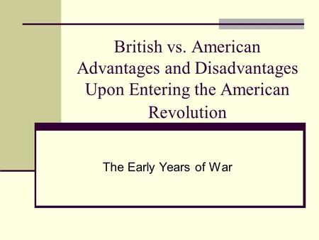 an analysis of the advantages and disadvantages of americans and british in the war of independence British vs american advantages and disadvantages upon entering the american revolution the early years of war manufacturing british-large supply of weapons available.