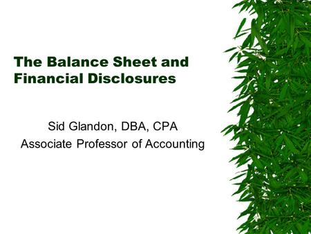 The Balance Sheet and Financial Disclosures Sid Glandon, DBA, CPA Associate Professor of Accounting.