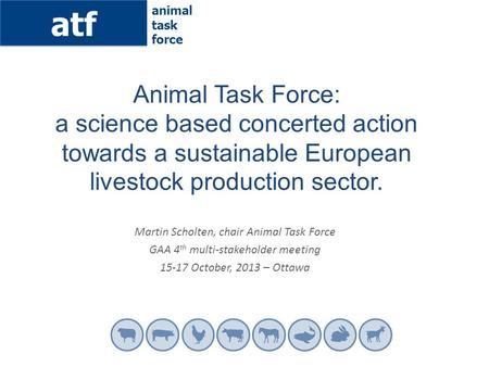 Atf animal task force Martin Scholten, chair Animal Task Force GAA 4 th multi-stakeholder meeting 15-17 October, 2013 – Ottawa Animal Task Force: a science.