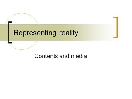 Representing reality Contents and media. What is reality? Materialist notions of reality  A unique, external, physical universe Subjectivist notions.