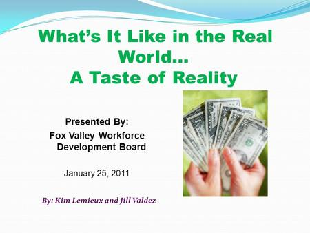 What's It Like in the Real World… A Taste of Reality Presented By: Fox Valley Workforce Development Board January 25, 2011 By: Kim Lemieux and Jill Valdez.