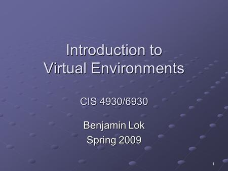 1 Introduction to Virtual Environments CIS 4930/6930 Benjamin Lok Spring 2009.