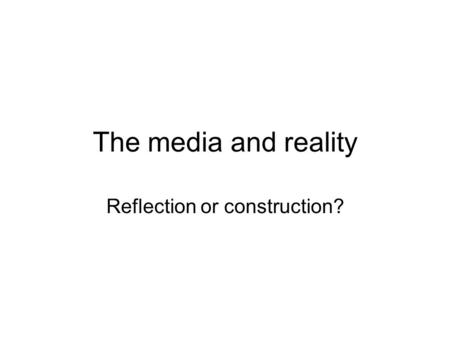 The media and reality Reflection or construction?.