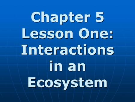 Chapter 5 Lesson One: Interactions in an Ecosystem.