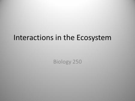 Interactions in the Ecosystem Biology 250. Species Interactions Symbiosis – A close interaction between two species There are 5 types of symbiosis – Predation.