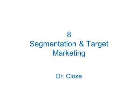 8 Segmentation & Target Marketing Dr. Close. Finding Markets Markets = people with needs/wants and the ability and willingness to buy Types of markets:
