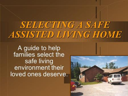 SELECTING A SAFE ASSISTED LIVING HOME A guide to help families select the safe living environment their loved ones deserve.