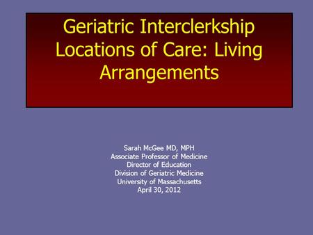 Geriatric Interclerkship Locations of Care: Living Arrangements Sarah McGee MD, MPH Associate Professor of Medicine Director of Education Division of Geriatric.