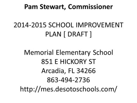 Pam Stewart, Commissioner 2014-2015 SCHOOL IMPROVEMENT PLAN [ DRAFT ] Memorial Elementary School 851 E HICKORY ST Arcadia, FL 34266 863-494-2736
