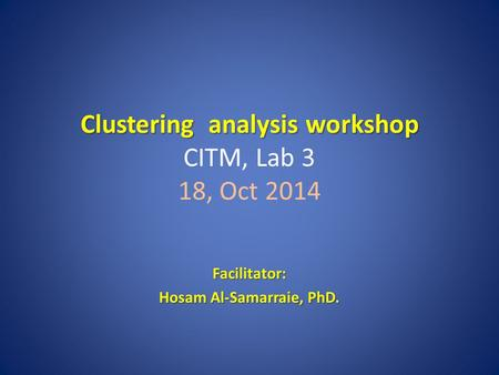 Clustering analysis workshop Clustering analysis workshop CITM, Lab 3 18, Oct 2014 Facilitator: Hosam Al-Samarraie, PhD.
