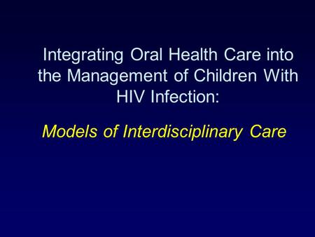 Integrating Oral Health Care into the Management of Children With HIV Infection: Models of Interdisciplinary Care.