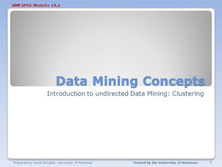 IBM SPSS Modeler 14.2 Data Mining Concepts Introduction to undirected Data Mining: Clustering Prepared by David Douglas, University of ArkansasHosted by.