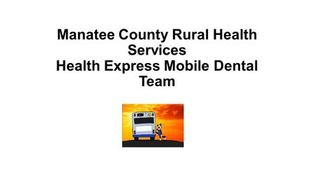 Manatee County Rural Health Services Health Express Mobile Dental Team.
