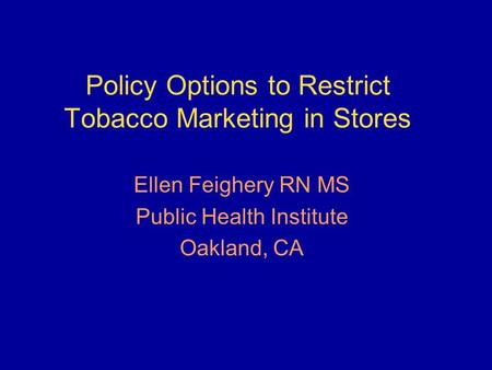 Policy Options to Restrict Tobacco Marketing in Stores Ellen Feighery RN MS Public Health Institute Oakland, CA.