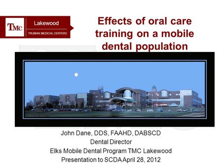 TRUMAN MEDICAL CENTERS Effects of oral care training on a mobile dental population Lakewood John Dane, DDS, FAAHD, DABSCD Dental Director Elks Mobile Dental.
