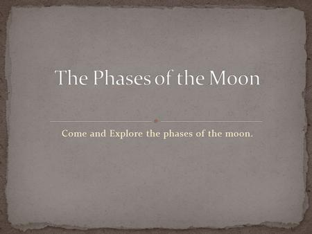 Come and Explore the phases of the moon.. Reflection: How does the moon move? Does the moon rotate? How long does it take for the moon to go around the.