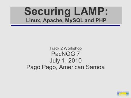 Securing LAMP: Linux, Apache, MySQL and PHP Track 2 Workshop PacNOG 7 July 1, 2010 Pago Pago, American Samoa.