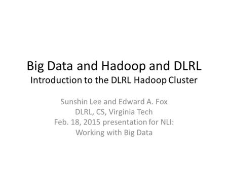 Big Data and Hadoop and DLRL Introduction to the DLRL Hadoop Cluster Sunshin Lee and Edward A. Fox DLRL, CS, Virginia Tech Feb. 18, 2015 presentation for.