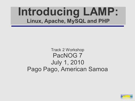 Introducing LAMP: Linux, Apache, MySQL and PHP Track 2 Workshop PacNOG 7 July 1, 2010 Pago Pago, American Samoa.
