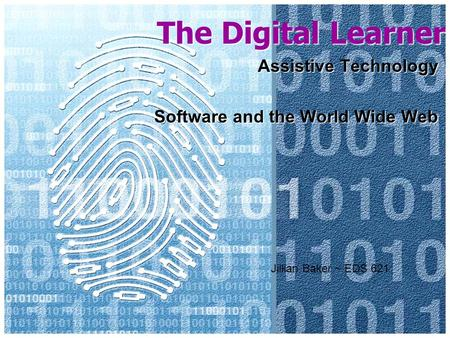 The Digital Learner Assistive Technology Software and the World Wide Web Jillian Baker ~ EDS 621.