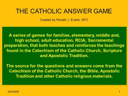 THE CATHOLIC ANSWER GAME Created by Ronald J. Evans, SFO A series of games for families, elementary, middle and, high school, adult education, RCIA, Sacramental.