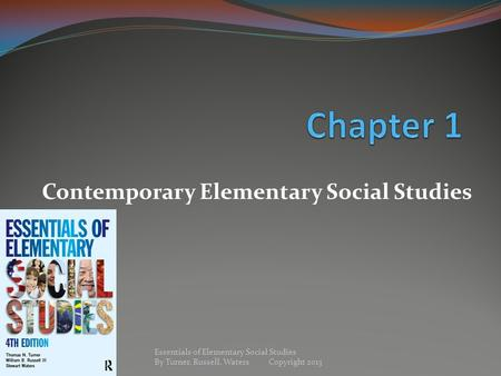 Contemporary Elementary Social Studies Essentials of Elementary Social Studies By Turner, Russell, Waters Copyright 2013.