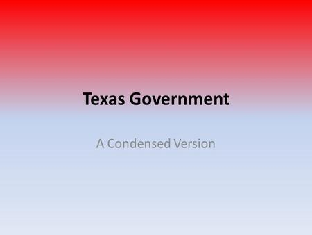 Texas Government A Condensed Version. 3 Branches of Government 1.Legislative: makes laws 2.Executive: governor and lieutenant governor 3.Judicial: court.