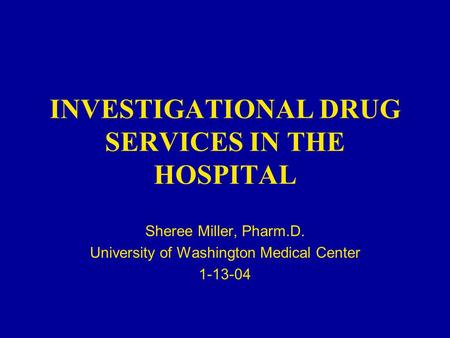 INVESTIGATIONAL DRUG SERVICES IN THE HOSPITAL Sheree Miller, Pharm.D. University of Washington Medical Center 1-13-04.