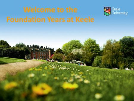 Welcome to the Foundation Years at Keele. History Keele degrees: innovative since 1949 Depth and breadth Dual honours Foundation Year Included transfer.