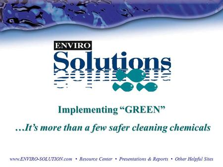 "Implementing ""GREEN"" …It's more than a few safer cleaning chemicals …It's more than a few safer cleaning chemicals www.ENVIRO-SOLUTION.com Resource Center."