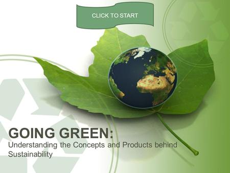 Understanding the Concepts and Products behind Sustainability GOING GREEN: CLICK TO START.