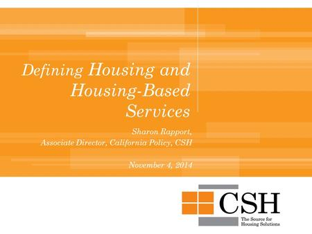 Defining Housing and Housing-Based Services Sharon Rapport, Associate Director, California Policy, CSH November 4, 2014.