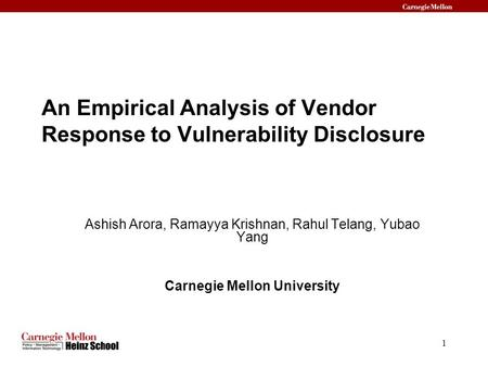 1 An Empirical Analysis of Vendor Response to Vulnerability Disclosure Ashish Arora, Ramayya Krishnan, Rahul Telang, Yubao Yang Carnegie Mellon University.