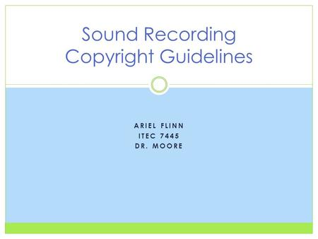 ARIEL FLINN ITEC 7445 DR. MOORE Sound Recording Copyright Guidelines.