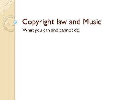Copyright law and Music What you can and cannot do.