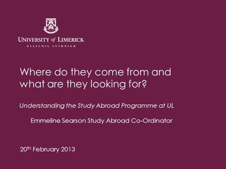 Where do they come from and what are they looking for? Understanding the Study Abroad Programme at UL Emmeline Searson Study Abroad Co-Ordinator 20 th.