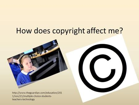 1/nov/21/multiple-choice-students- teachers-technology How does copyright affect me?