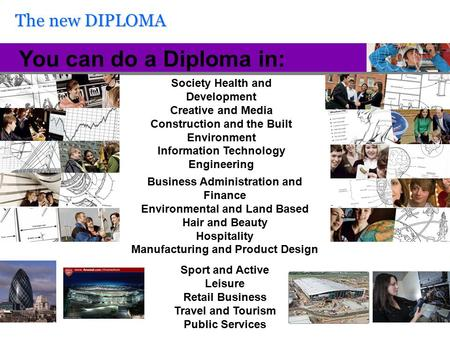 The new DIPLOMA You can do a Diploma in: Society Health and Development Creative and Media Construction and the Built Environment Information Technology.