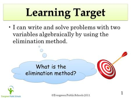 ©Evergreen Public Schools 2011 1 Learning Target I can write and solve problems with two variables algebraically by using the elimination method. What.