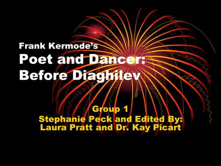 Frank Kermode's Poet and Dancer: Before Diaghilev Group 1 Stephanie Peck and Edited By: Laura Pratt and Dr. Kay Picart.