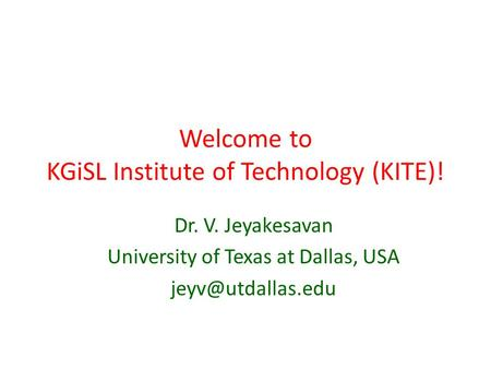 Welcome to KGiSL Institute of Technology (KITE)! Dr. V. Jeyakesavan University of Texas at Dallas, USA