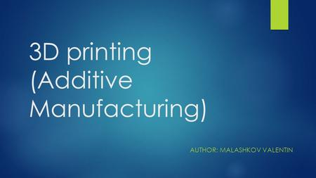 3D printing (Additive Manufacturing) AUTHOR: MALASHKOV VALENTIN.