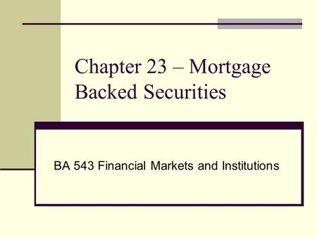 Chapter 23 – Mortgage Backed Securities BA 543 Financial Markets and Institutions.