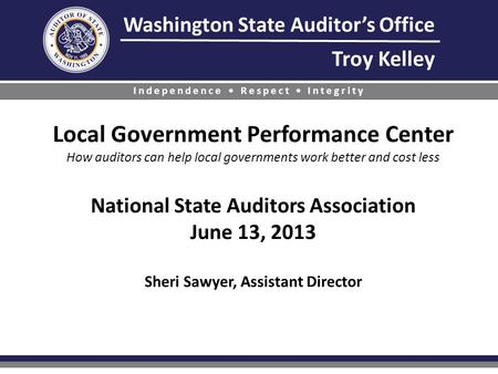 Washington State Auditor's Office Troy Kelley Independence Respect Integrity Local Government Performance Center How auditors can help local governments.