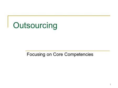 1 Outsourcing Focusing on Core Competencies. 2 Strategic Rationale Focus on core competencies  Activities that are not core competencies are often not.